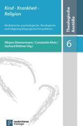 Kind- Krankheit - Religion: Medizinische, psychologische, theologische und religionspädagogische Perspektiven