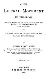 Our Liberal Movement in Theology Chiefly as Shown in Recollections of the History of Unitarianism in New England: Being a Closing Course of Lectures Given in the Harvard Divinity School