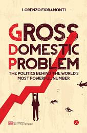 Gross Domestic Problem: The Politics Behind the World's Most Powerful Number
