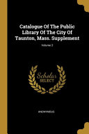 Catalogue Of The Public Library Of The City Of Taunton  Mass  Supplement  Volume 2 PDF