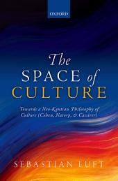 The Space of Culture: Towards a Neo-Kantian Philosophy of Culture (Cohen, Natorp, and Cassirer)