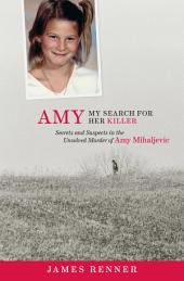 Amy: My Search for Her Killer : Secrets & Suspects in the Unsolved Murder of Amy Mihaljevic