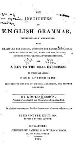 The Institutes of English Grammar, Methodically Arranged: With Examples for Parsing, Questions for Examination, False Syntax for Correction, Exercises for Writing, Observations for the Advanced Student, and a Key to the Oral Exercises, to which are Added Four Appendixes : Deisgned for the Use of Schools, Academies, and Private Learners