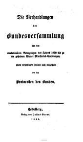 Die Verhandlungen der Bundesversammlung, von den revolutionären Bewegungen des Jahres 1830 bis zu den geheimen Wiener Ministerial-Conferenzen, ihrem wesentlichen Inhalte nach mitgetheilt aus den Protocollen des Bundes