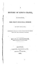 A History of King's Chapel in Boston: The First Episcopal Church in New England : Comprising Notices of the Introduction of Episcopacy Into the Northern Colonies