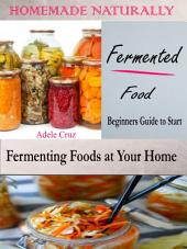 Homemade Naturally Fermented Foods: Beginners Guide to Start Fermenting Foods at Your Home