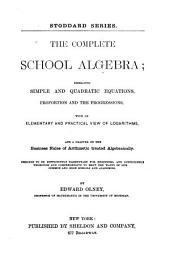 The Complete School Algebra: Embracing Simple and Quadratic Equations, Proportion and the Progressions, with an Elementary and Practical View of Logarithms, and a Chapter on the Business Rules of Arithmetic Treated Algebraically ...