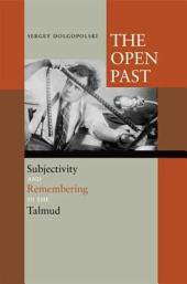 The Open Past:Subjectivity and Remembering in the Talmud: Subjectivity and Remembering in the Talmud