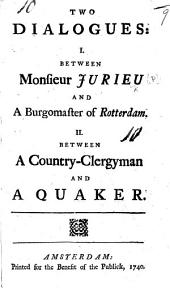 Two Dialogues: I. Between Monsieur Jurieu and a Burgomaster of Rotterdam [on the Petition against M. Bayle which M. Jurien proposed to present to the Magistrates of Rotterdam]. H. Between a Country-Clergyman and a Quaker