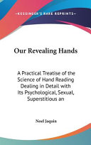 Our Revealing Hands: A Practical Treatise of the Science of Hand Reading Dealing in Detail with Its Psychological, Sexual, Superstitious an