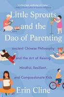 Little Sprouts and the Dao of Parenting  Ancient Chinese Philosophy and the Art of Raising Mindful  Resilient  and Compassionate Kids PDF