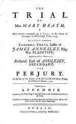 The Trial of Mrs. Mary Heath, a Witness Examined on a Trial in the Court of Exchequer in Michaelmas Term, 1743. In a Cause Wherein Campbell Craig ... was Plaintiff, Against the Right Honourable Richard, Earl of Anglesey, Defendant, for Perjury. At the Bar of the Court of King's-Bench on Friday the 8th Day of February, 1744. Together with an Appendix Containing the Proceedings in the Said Court on the Indictment Previous to the Trial, Etc