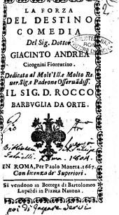 La forza del destino comedia del sig. dottor Giacinto Andrea Cicognini fiorentino. Dedicata al molt'ill.e ... Rocco Barbuglia da Orte