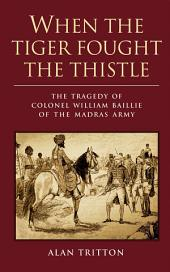 When the Tiger Fought the Thistle: The Tragedy of Colonel William Baillie of the Madras Army