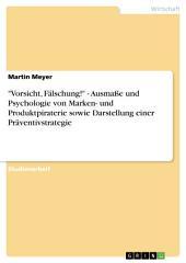 """""""Vorsicht, Fälschung!"""" - Ausmaße und Psychologie von Marken- und Produktpiraterie sowie Darstellung einer Präventivstrategie"""