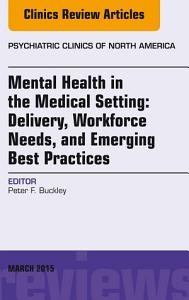 Mental Health in the Medical Setting  Delivery  Workforce Needs  and Emerging Best Practices  An Issue of Psychiatric Clinics of North America PDF