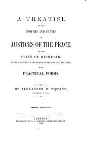 A treatise on the powers and duties of justices of the peace, in the State of Michigan: under chapter ninety-three of the revised statutes, with practical forms