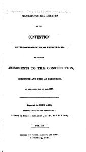 Proceedings and Debates of the Convention of the Commonwealth of Pennsylvania, to Propose Amendments to the Constitution: Commenced and Held at Harrisburg, on the Second Day of May, 1837, Volume 3