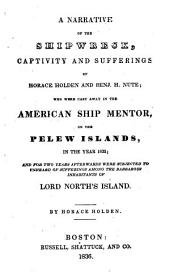 A Narrative of the Shipwreck, Captivity and Sufferings of Horace Holden and Benj. H. Nute: Who Were Cast Away in the American Ship Mentor, on the Pelew Islands, in the Year 1832; and for Two Years Afterwards Were Subjected to Unheard of Sufferings Among the Barbarous Inhabitants of Lord North's Island