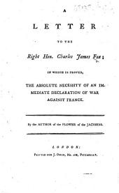A Letter to the Right Hon. Charles James Fox; in which is proved, the absolute necessity of an immediate declaration of war against France. By the author of the Flower of the Jacobins