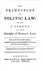 The Principles of Politic Law: Being a Sequel to The Principles of Natural Law. By J. J. Burlamaqui, ... Translated Into English by Mr. Nugent