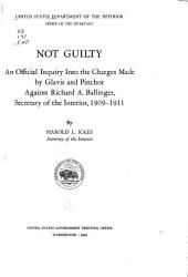 Not guilty: an official inquiry into the charges made by Glavis and Pinchot against Richard A. Ballinger, Secretary of the Interior, 1909-1911