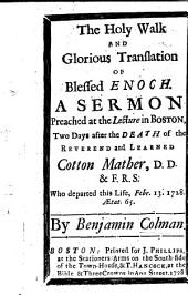 The Holy Walk and Glorious Translation of Blessed Enoch. A Sermon Preached ... After the Death of the Reverend and Learned Cotton Mather, Etc