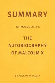 Summary Of Malcolm X   S The Autobiography Of Malcolm X By Milkyway Media