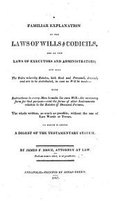 A Familiar Explanation of the Laws of Wills & Codicils, and of the Laws of Executors and Administrators: And Also the Rules Whereby Estates, Both Real and Personal, Descend, and are to be Distributed, in Case No Will be Made, with Instructions to Every Man to Make His Own Will, the Necessary Form for that Purpose, and the Forms of Other Instruments Relative to the Estates of Deceased Persons. The Whole Written, as Much as Possible, Without the Use of Law Words Or Terms. To which is Added a Digest of the Testamentary System