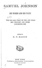 Samuel Johnson, His Words and His Ways, what He Said, what He Did, and what Men Thought and Spoke Concerning Him