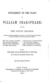 A Supplement to the Plays of William Shakespeare: Comprising the Seven Dramas, which Have Been Ascribed to His Pen, But which are Not Included with His Writings in Modern Editions