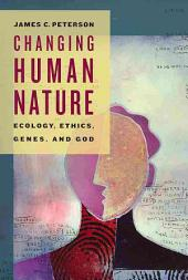 Changing Human Nature: Ecology, Ethics, Genes, and God