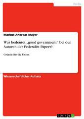 """Was bedeutet """"good government"""" bei den Autoren der Federalist Papers?: Gründe für die Union"""