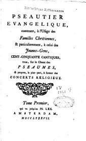 Pseautier evangelique: contenant, à l'usage des familles chrétiennes, & particulièrement, à celui des jeunes-gens, cent cinquante cantiques, tous, sur le chant des pseaumes, & propres, la plus-part, à former des concerts religieux