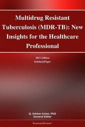 Multidrug Resistant Tuberculosis (MDR-TB): New Insights for the Healthcare Professional: 2011 Edition: ScholarlyPaper