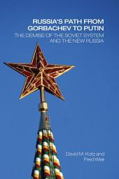 Russia's Path from Gorbachev to Putin: The Demise of the Soviet System and the New Russia