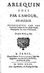 Arlequin poli par l'amour,: comedie. : Represéntée par les Comediens Italien de Son Altesse Royale Monseigneur le Duc d'Orleans..