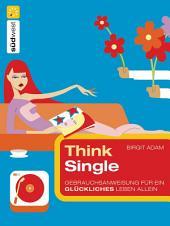 Think Single: Gebrauchsanweisung für ein glückliches Leben allein