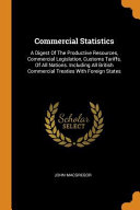 Commercial Statistics  A Digest of the Productive Resources  Commercial Legislation  Customs Tariffs  of All Nations  Including All British C