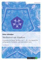 Meditation mit Kindern: Programm für Kinder im Alter von 7 - 16 – Ein Manual für pädagogische Fachkräfte und interessierte Laien