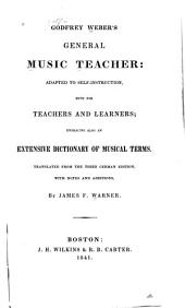 Godfrey Weber's General Music Teacher: Adapted to Self-instruction, Both for Teachers and Learners; Embracing Also an Extensive Dictionary of Musical Terms