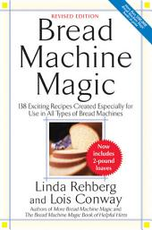 Bread Machine Magic: 138 Exciting Recipes Created Especially for Use in All Types of Bread Machines, Edition 2