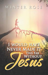 I Would Have Never Made It This Far Without Jesus Book
