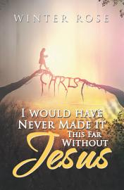 I Would Have Never Made It This Far Without Jesus