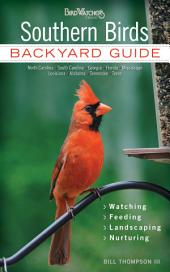 Southern Birds: Backyard Guide * Watching * Feeding * Landscaping * Nurturing - North Carolina, South Carolina, Georgia, Florida, Mississippi, Louisiana, Alabama, Tennessee, Texas