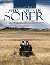 What Keeps Us Sober: Written By Recovering Alcoholics and Drug Addicts for Recovering Alcoholics and Drug Addicts