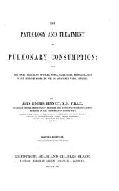 The Pathology and Treatment of Pulmonary Consumption; and the Local Medication of Pharyngeal, Laryngeal, Bronchial and Nasal Diseases Mistaken For, Or Associated With, Phthisis