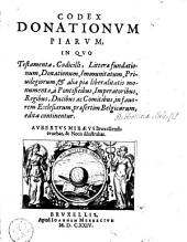 Codex donationum piarum, in quo testamenta, codicilli, litterae fundationum, donationum, immunitatum, priuilegiorum ... in fauorem ecclesiarum, praesertim Belgicarum, edita continentur