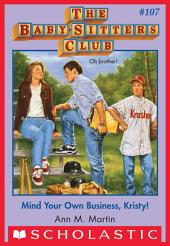 The Baby-Sitters Club #107: Mind Your Own Business, Kristy!