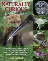 Naturally Curious Day by Day: A Photographic Field Guide and Daily Visit to the Forests, Fields, and Wetlands of Eastern North America